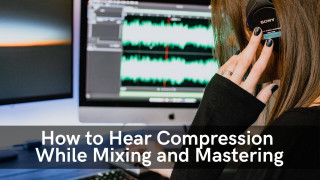 How to Hear Compression While Mixing and Mastering